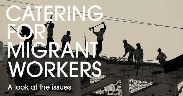 Catering To Migrant Workers – The Issues