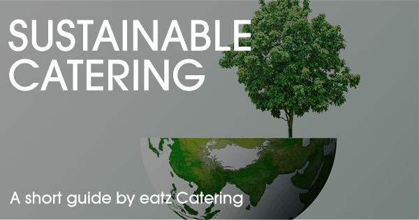 Sustainable Catering: Better for You, Better for the Earth