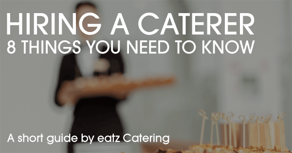 Hiring A Caterer - 8 Things You Need To Know