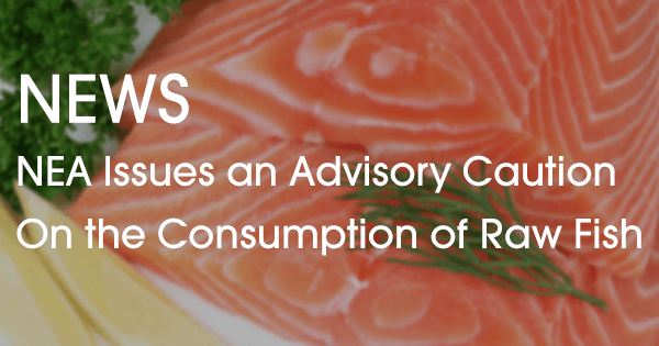 NEA Issues an Advisory Caution on the Consumption of Raw Fish