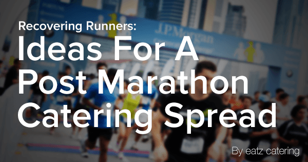 Recovering Runners: Ideas For a Post Marathon Catering Spread