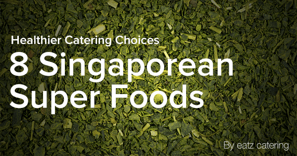 8 Singaporean Super Foods: Give Your Catered Event a Boost