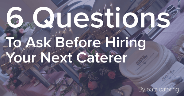 6 Questions to Ask Before Hiring Your Next Caterer