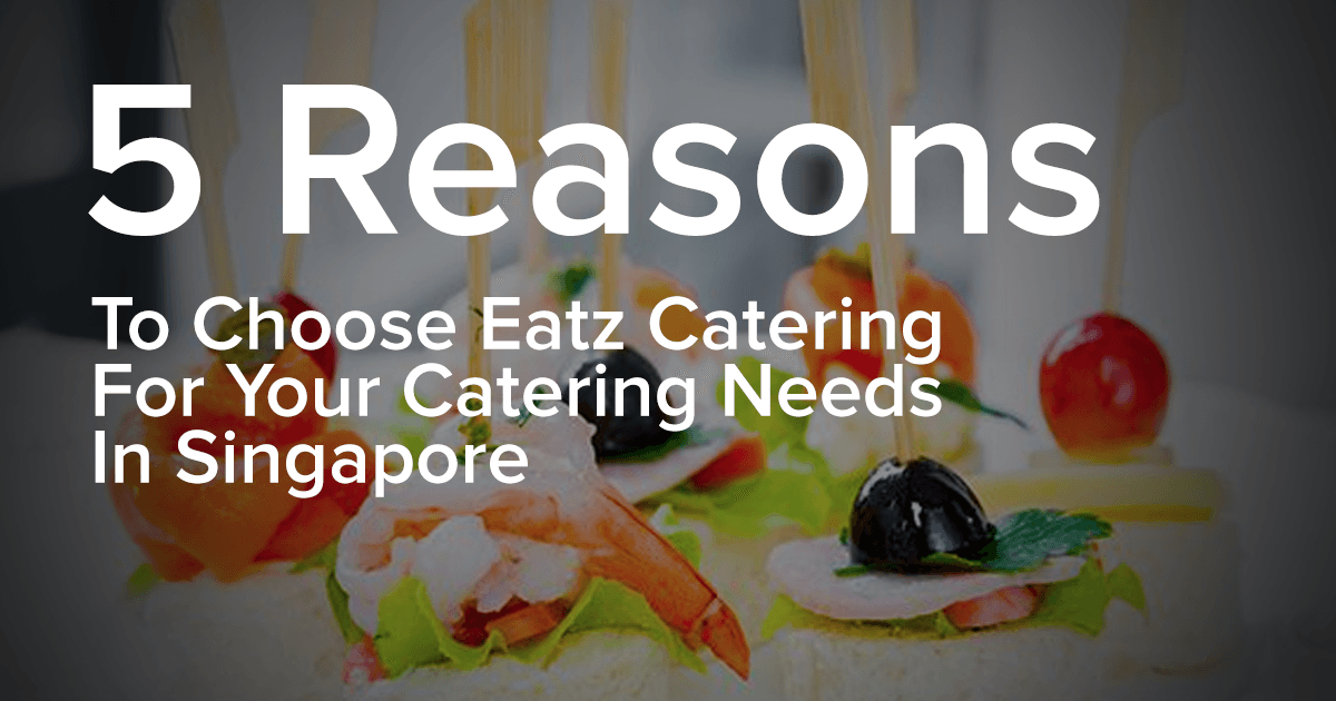 5 Reasons To Choose Eatz Catering For Your Singapore Catering Needs