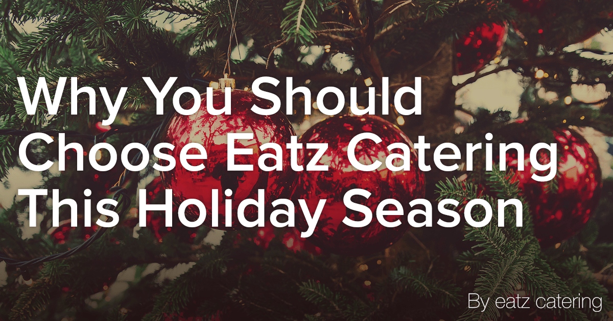 8 Reasons to Choose Eatz Catering This Holiday Season