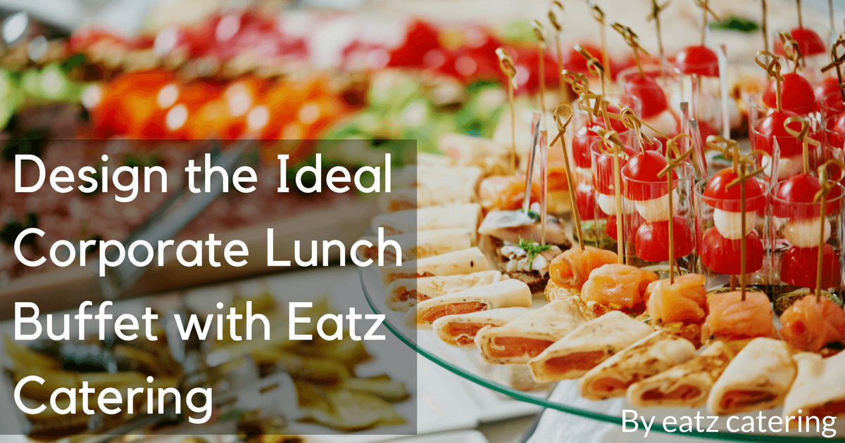 Design the Ideal Corporate Lunch Buffet with Eatz Catering