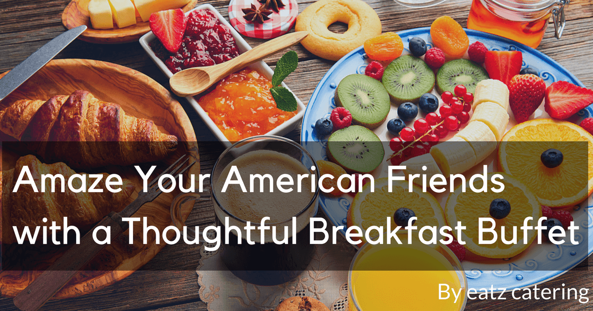 Amaze Your American Friends with a Thoughtful Breakfast Buffet