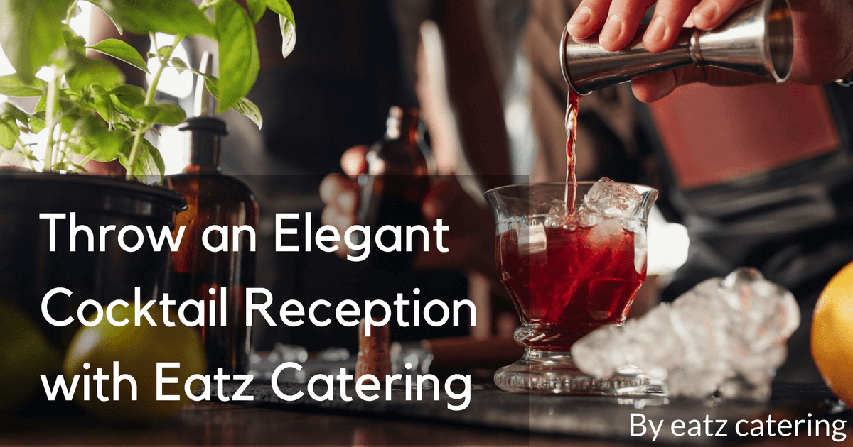 Throw an Elegant Cocktail Reception with Eatz Catering