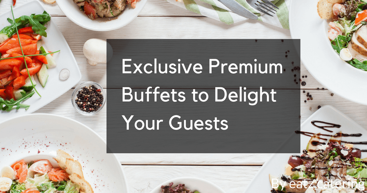 Exclusive Premium Buffets to Delight Your Guests