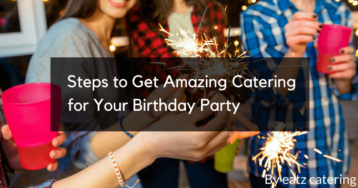 Steps to Get Amazing Catering for Your Birthday Party