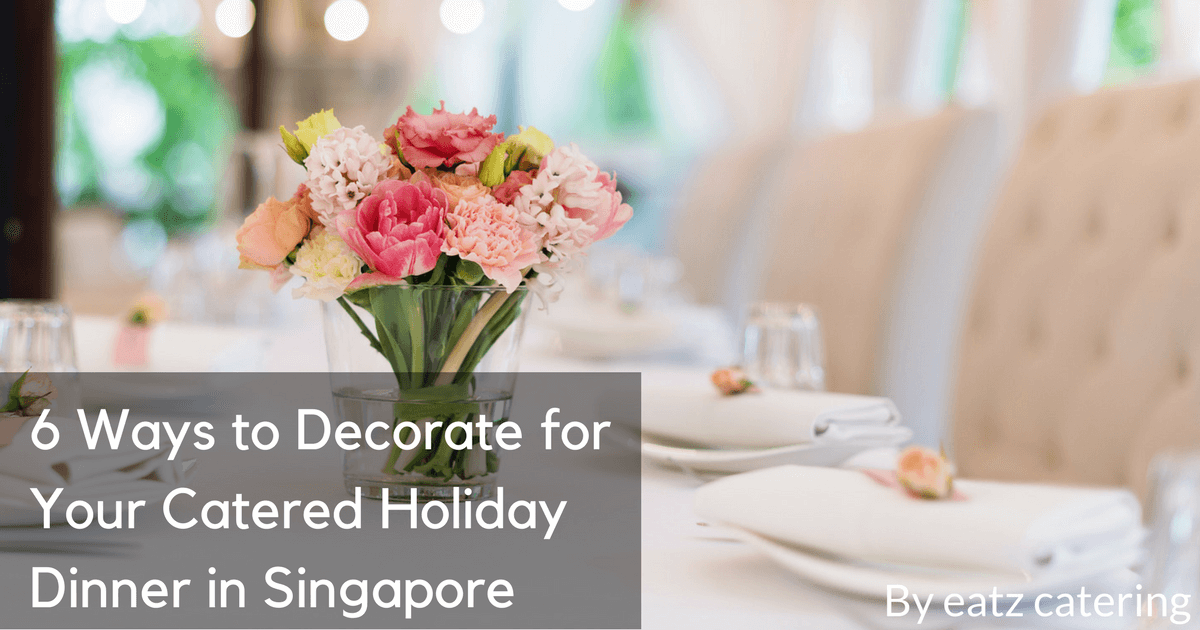 6 Ways to Decorate for Your Catered Holiday Dinner in Singapore