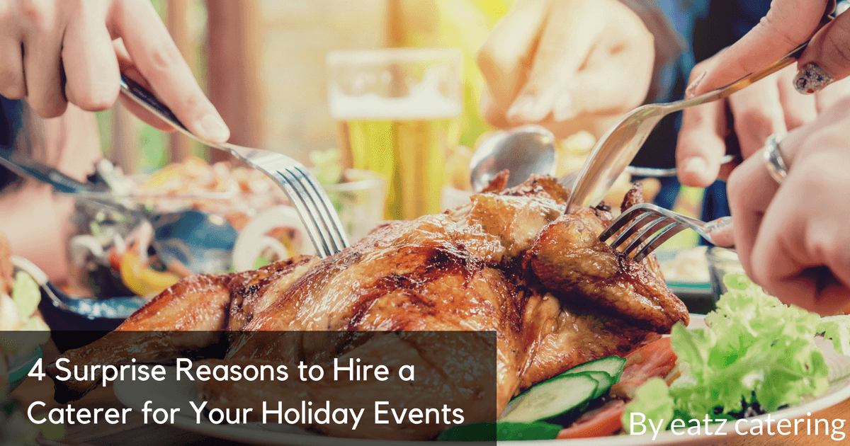 4 Surprise Reasons to Hire a Caterer for Your Holiday Events
