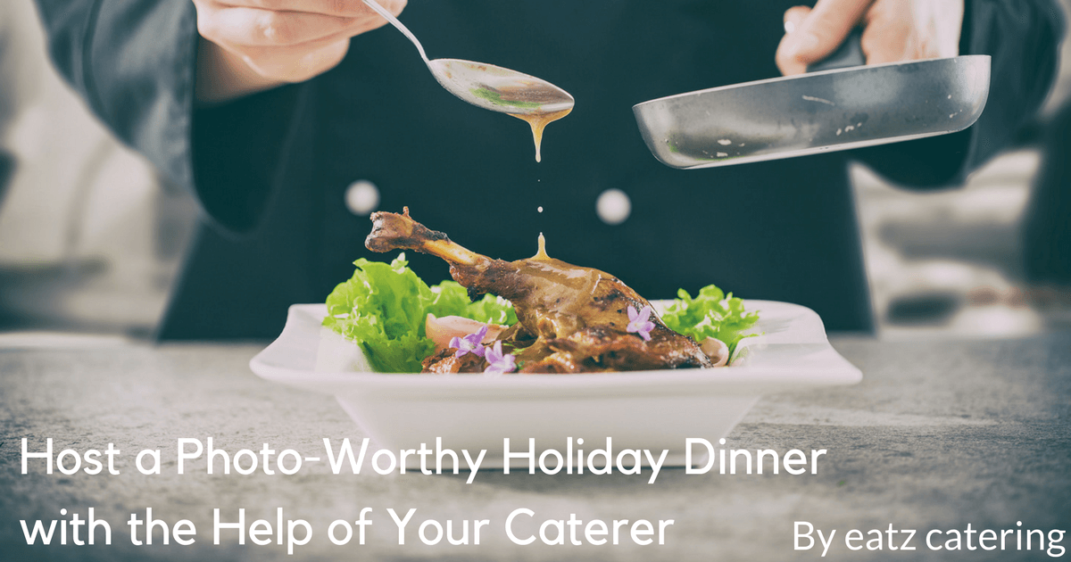 host a photo worthy holiday dinner with the help of your caterer