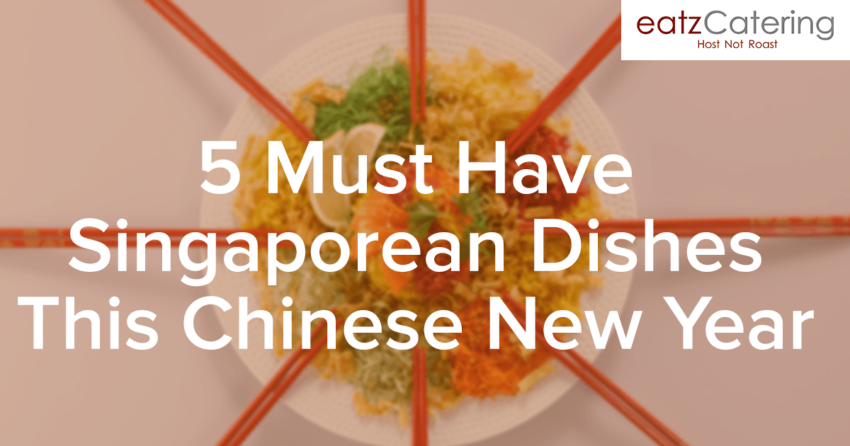 5 Must-Have Singapore Dishes For This Chinese New Year