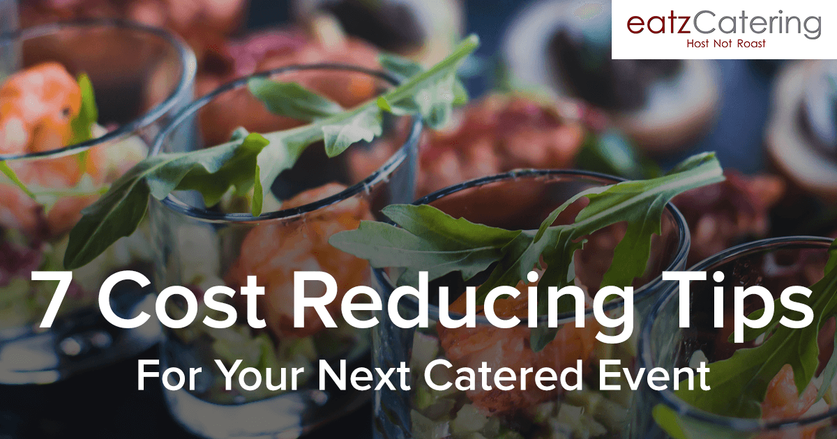 7 Cost Reducing Tips For Your Next Catered Event