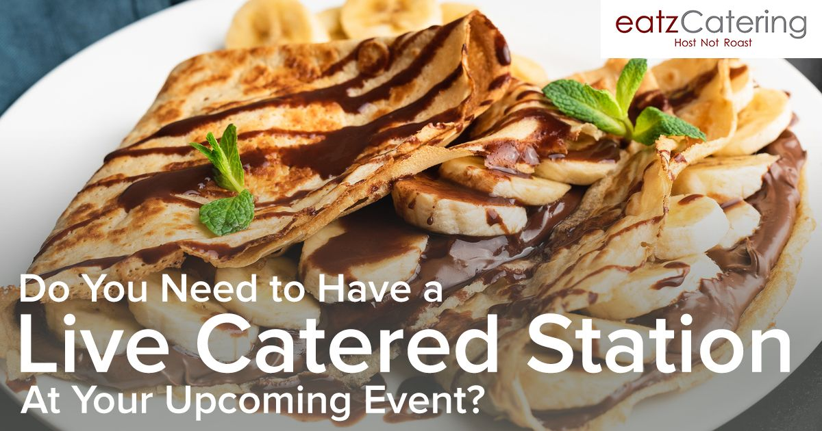 Do You Need to Have a Live Catered Station at Your Upcoming Event?
